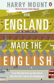 How England Made the English : From Why We Drive on the Left to Why We Don't Talk to Our Neighbours, Paperback / softback Book
