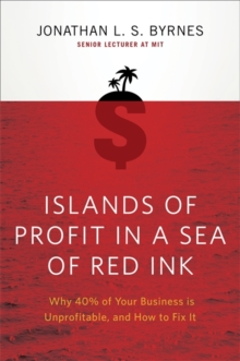 Islands of Profit in a Sea of Red Ink : Why 40% of Your Business is Unprofitable, and How to Fix It, Paperback / softback Book