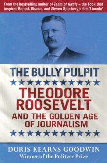 The Bully Pulpit : Theodore Roosevelt and the Golden Age of Journalism, Paperback Book