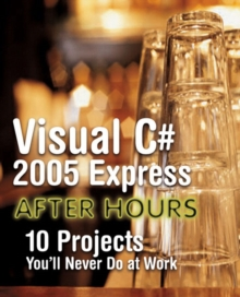 Visual C# 2005 Express After Hours : 10 Projects You'll Never Do at Work, Paperback Book