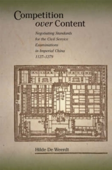 Competition Over Content : Negotiating Standards for the Civil Service Examinations in Imperial China (1127-1279), Hardback Book