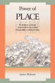 Power of Place : The Religious Landscape of the Southern Sacred Peak (Nanyue) in Medieval China, Hardback Book