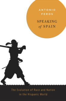 Speaking of Spain : The Evolution of Race and Nation in the Hispanic World, Hardback Book