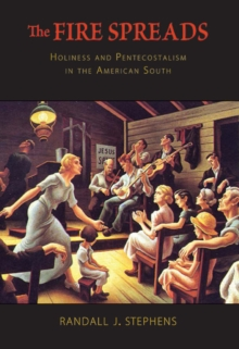 The Fire Spreads : Holiness and Pentecostalism in the American South, Paperback / softback Book