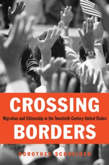 Crossing Borders : Migration and Citizenship in the Twentieth-Century United States, Hardback Book