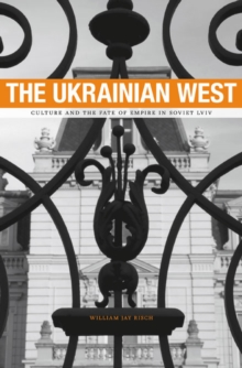 The Ukrainian West : Culture and the Fate of Empire in Soviet Lviv, Hardback Book