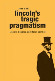 Lincoln's Tragic Pragmatism : Lincoln, Douglas, and Moral Conflict, Hardback Book