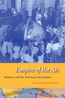 Empire of the Air : Aviation and the American Ascendancy, Hardback Book