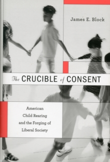 The Crucible of Consent : American Child Rearing and the Forging of Liberal Society, Hardback Book