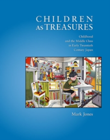 Children as Treasures : Childhood and the Middle Class in Early Twentieth Century Japan, Hardback Book