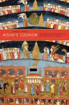 Aisha's Cushion : Religious Art, Perception, and Practice in Islam, Hardback Book