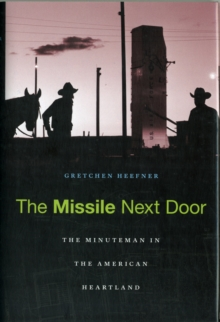 The Missile Next Door : The Minuteman in the American Heartland, Hardback Book