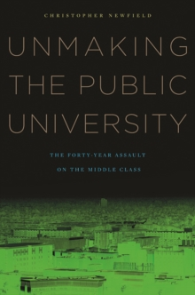 Unmaking the Public University : The Forty-Year Assault on the Middle Class, Paperback / softback Book