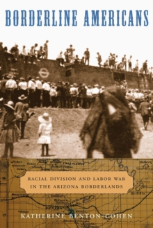 Borderline Americans : Racial Division and Labor War in the Arizona Borderlands, Paperback / softback Book