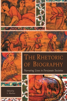 The Rhetoric of Biography : Narrating Lives in Persianate Societies, Paperback / softback Book