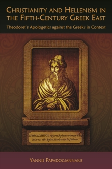 Christianity and Hellenism in the Fifth-Century Greek East : Theodoret's Apologetics Against the Greeks in Context, Paperback / softback Book