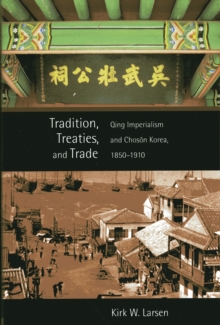 Tradition, Treaties, and Trade : Qing Imperialism and Choson Korea, 1850-1910, Paperback / softback Book