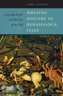 Writing History in Renaissance Italy : Leonardo Bruni and the Uses of the Past, Hardback Book