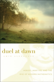 Duel at Dawn : Heroes, Martyrs, and the Rise of Modern Mathematics, Paperback / softback Book