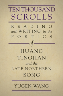 Ten Thousand Scrolls : Reading and Writing in the Poetics of Huang Tingjian and the Late Northern Song, Hardback Book
