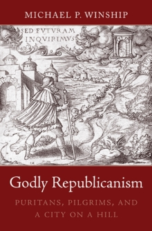 Godly Republicanism : Puritans, Pilgrims, and a City on a Hill, Hardback Book