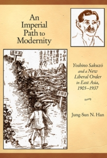 An Imperial Path to Modernity : Yoshino Sakuzo and a New Liberal Order in East Asia, 1905-1937, Hardback Book