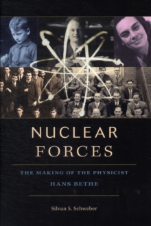 Nuclear Forces : The Making of the Physicist Hans Bethe, Hardback Book