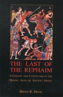 The Last of the Rephaim : Conquest and Cataclysm in the Heroic Ages of Ancient Israel, Paperback Book