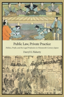 Public Law, Private Practice : Politics, Profit, and the Legal Profession in Nineteenth-Century Japan, Hardback Book
