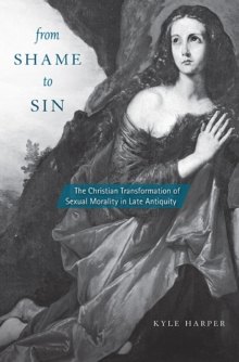 From Shame to Sin : The Christian Transformation of Sexual Morality in Late Antiquity, Hardback Book