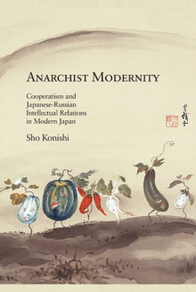 Anarchist Modernity : Cooperatism and Japanese-Russian Intellectual Relations in Modern Japan, Hardback Book