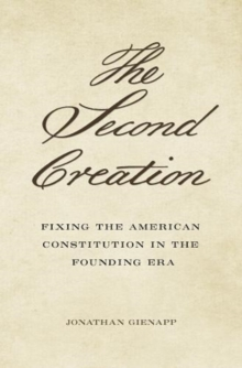 The Second Creation : Fixing the American Constitution in the Founding Era, Hardback Book