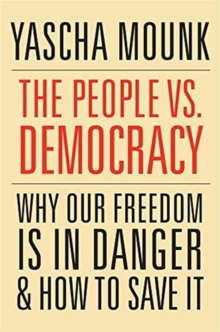 The People vs. Democracy : Why Our Freedom Is in Danger and How to Save It, Paperback / softback Book