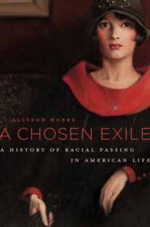 A Chosen Exile : A History of Racial Passing in American Life, Hardback Book