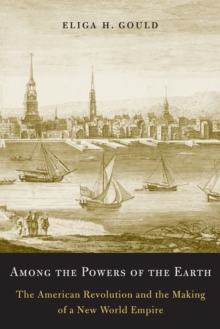 Among the Powers of the Earth : The American Revolution and the Making of a New World Empire, Paperback / softback Book
