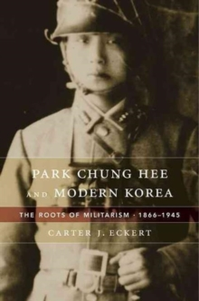 Park Chung Hee and Modern Korea : The Roots of Militarism, 1866 1945, Hardback Book