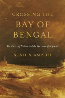 Crossing the Bay of Bengal : The Furies of Nature and the Fortunes of Migrants, Hardback Book