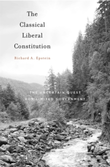 The Classical Liberal Constitution : The Uncertain Quest for Limited Government, Hardback Book