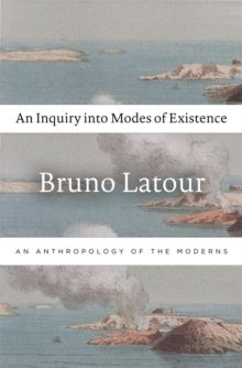 An Inquiry into Modes of Existence : An Anthropology of the Moderns, Hardback Book