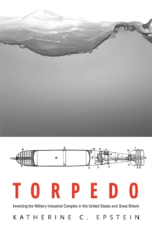 Torpedo : Inventing the Military-Industrial Complex in the United States and Great Britain, Hardback Book