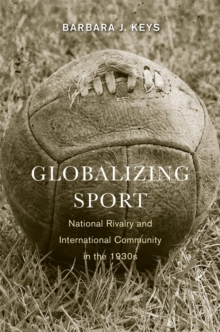 Globalizing Sport : National Rivalry and International Community in the 1930s, Paperback / softback Book