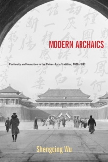 Modern Archaics : Continuity and Innovation in the Chinese Lyric Tradition, 1900-1937, Hardback Book