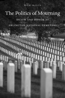 The Politics of Mourning : Death and Honor in Arlington National Cemetery, Hardback Book