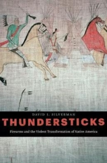 Thundersticks : Firearms and the Violent Transformation of Native America, Hardback Book