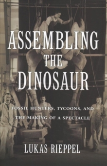 Assembling the Dinosaur : Fossil Hunters, Tycoons, and the Making of a Spectacle, Hardback Book