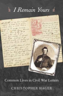 I Remain Yours : Common Lives in Civil War Letters, Hardback Book