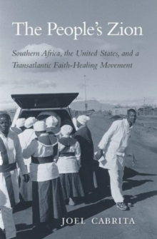 The People's Zion : Southern Africa, the United States, and a Transatlantic Faith-Healing Movement, Hardback Book