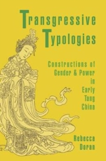 Transgressive Typologies : Constructions of Gender and Power in Early Tang China, Hardback Book