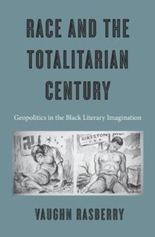 Race and the Totalitarian Century : Geopolitics in the Black Literary Imagination, Hardback Book
