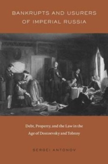 Bankrupts and Usurers of Imperial Russia : Debt, Property, and the Law in the Age of Dostoevsky and Tolstoy, Hardback Book